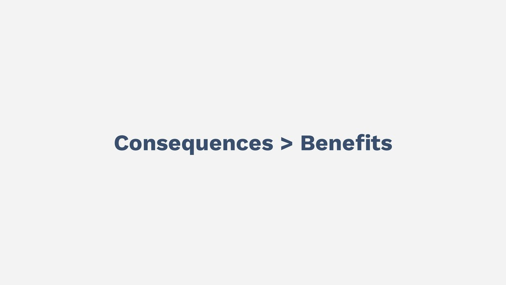 Consequences > Benefits
