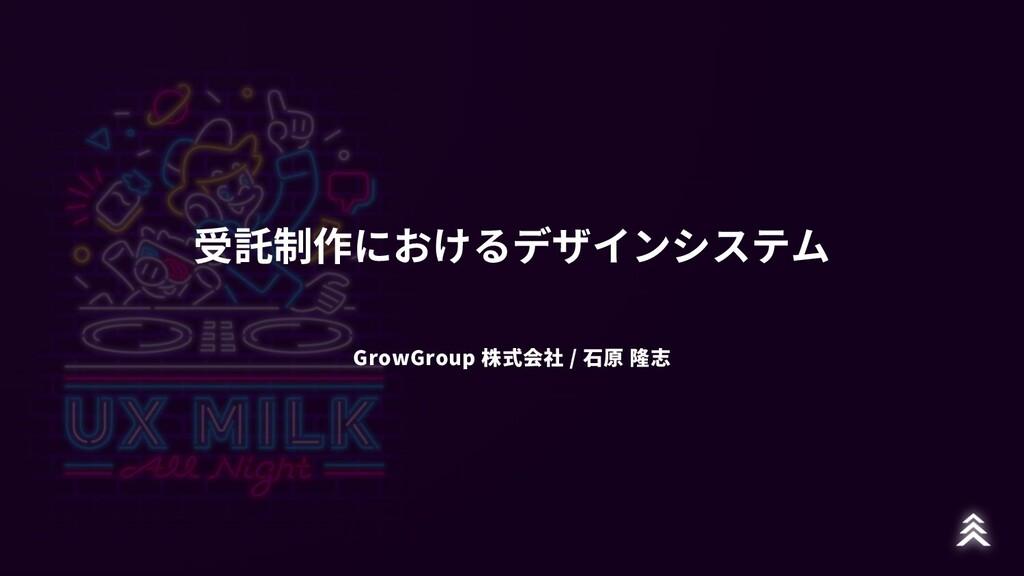 受託制作におけるデザインシステム GrowGroup 株式会社 / ⽯原 隆志