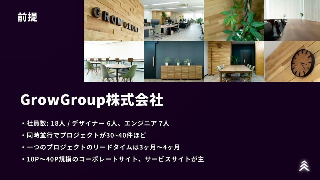 前提 GrowGroup株式会社 ・社員数: 18⼈ / デザイナー 6⼈、エンジニア 7⼈ ...