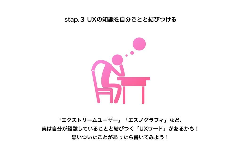 stap.3 UXの知識を⾃分ごとと結びつける 「エクストリームユーザー」「エスノグラフィ」な...