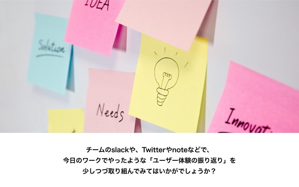チームのslackや、Twitterやnoteなどで、 今⽇のワークでやったような「ユーザー体...