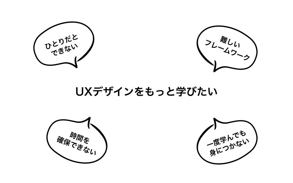 UXデザインをもっと学びたい 難しい フレームワーク ひとりだと できない ⼀度学んでも ⾝に...