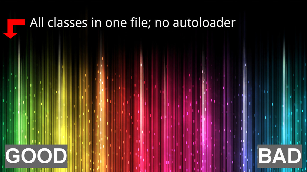 All classes in one file; no autoloader BAD GOOD