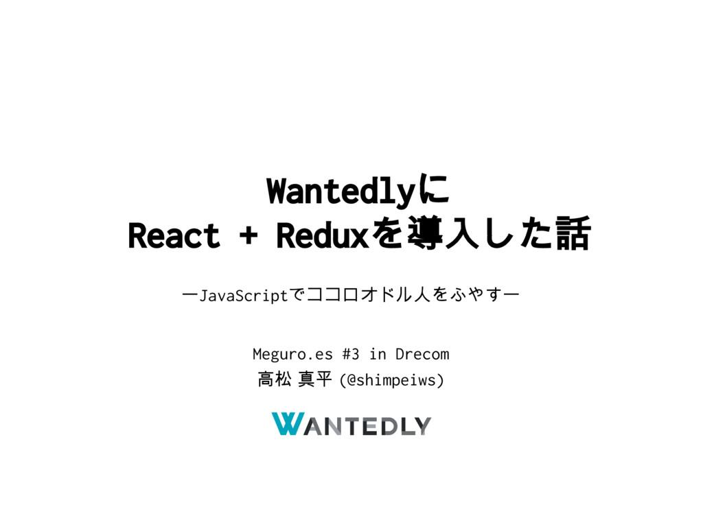 Wantedlyに React + Reduxを導入した話 ーJavaScriptでココロオド...