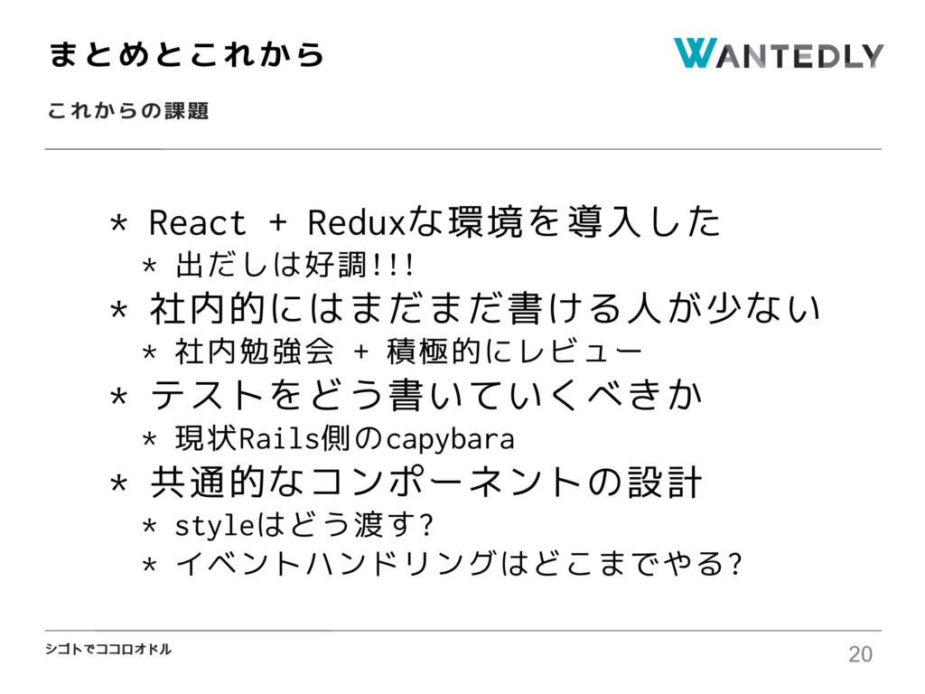シゴトでココロオドル これからの課題 まとめとこれから 20 * React + Reduxな...