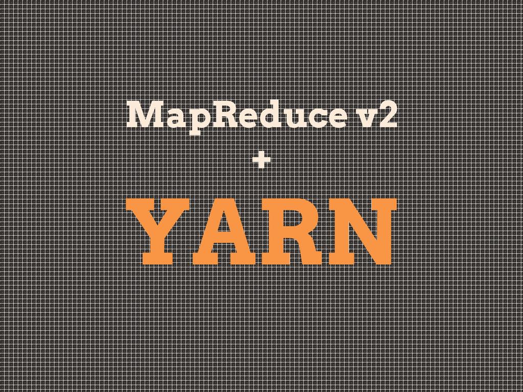 MapReduce v2 + YARN