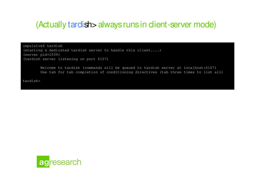 (Actually tardish> always runs in client-server...