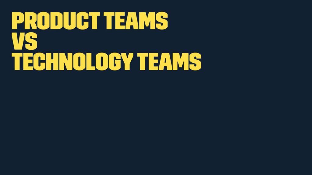 Product teams vs Technology teams
