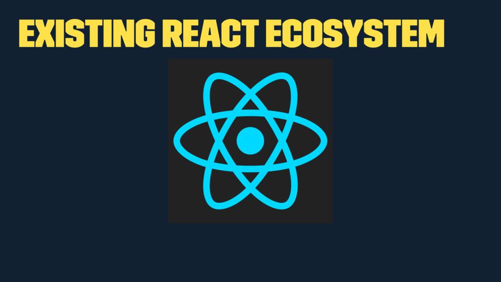 Existing React ecosystem