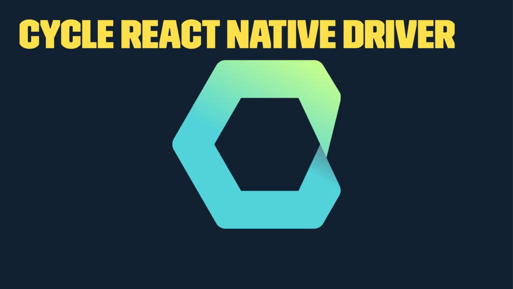 Cycle React Native Driver