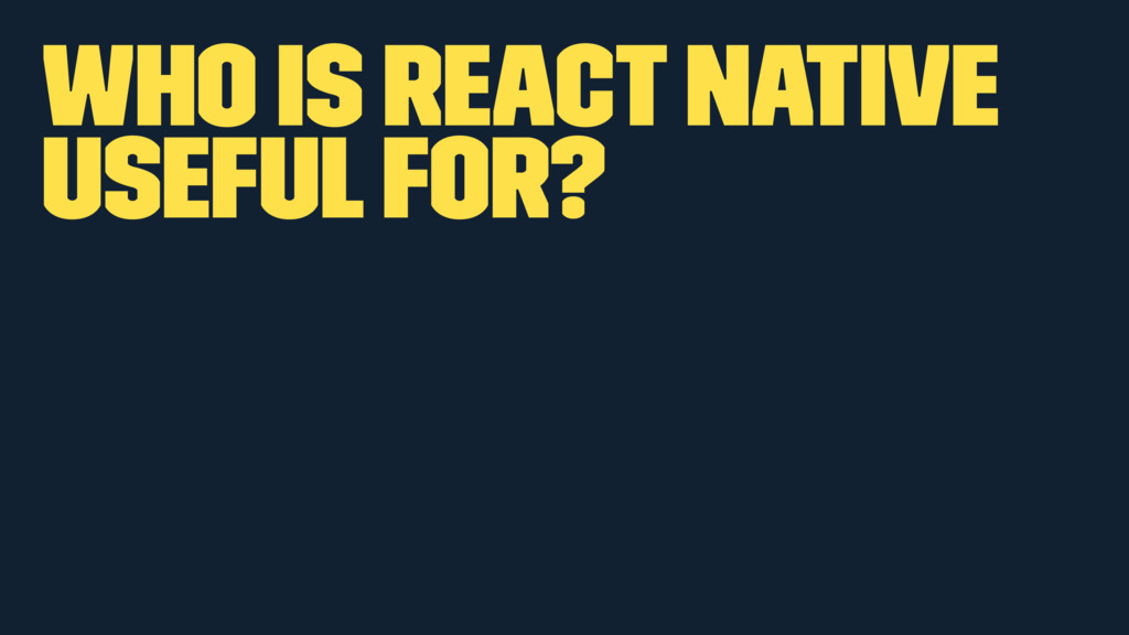 Who is React Native useful for?