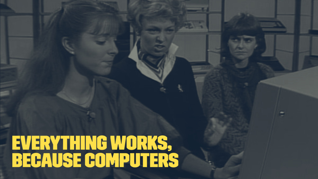 Everything works, because computers