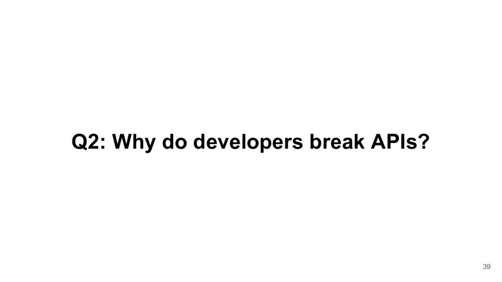 Q2: Why do developers break APIs? 39