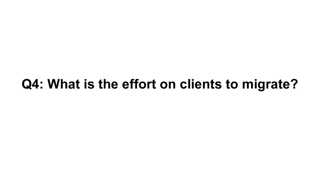 Q4: What is the effort on clients to migrate?