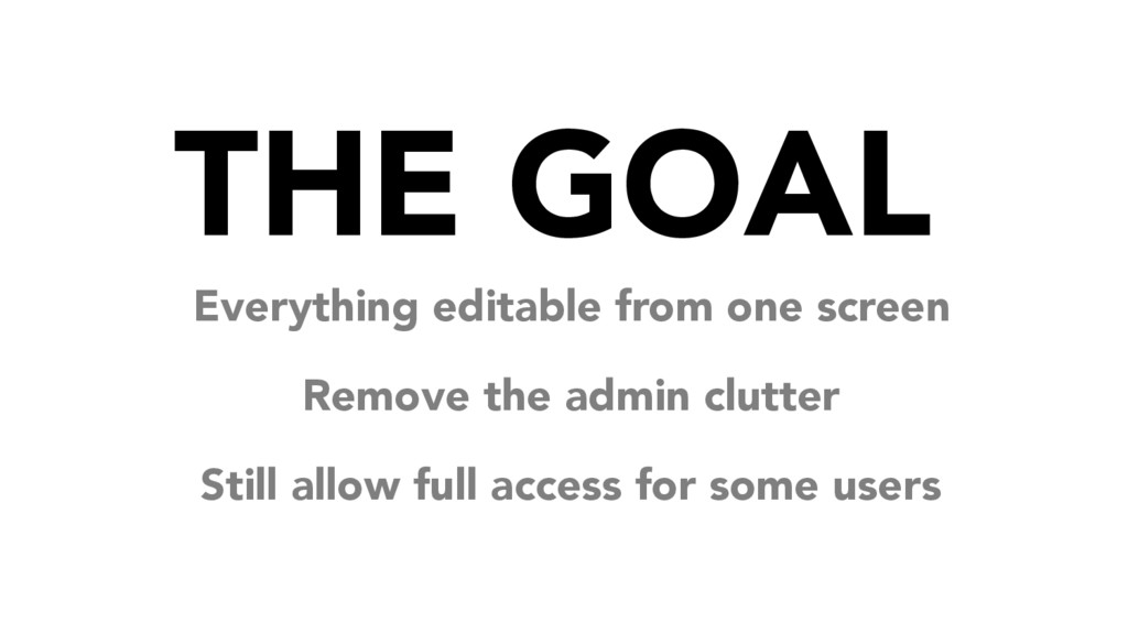 THE GOAL Everything editable from one screen Re...