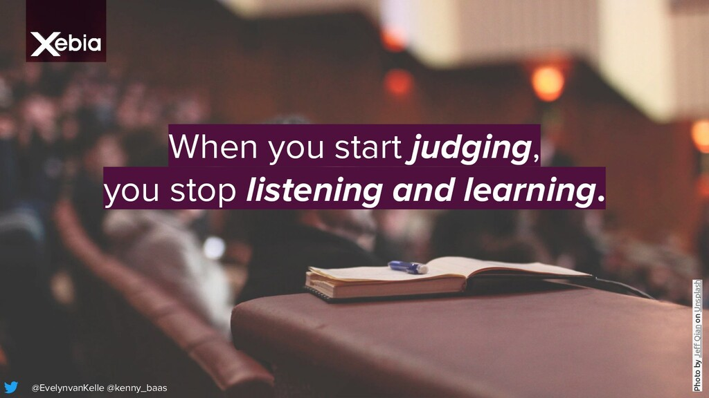 When you start judging, you stop listening and ...