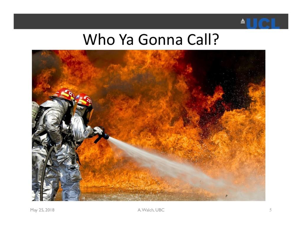 Who Ya Gonna Call? May 25, 2018 A. Walch, UBC 5