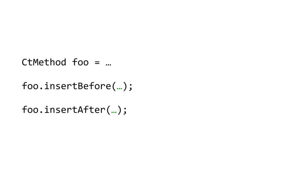 CtMethod foo = …      foo.inser...