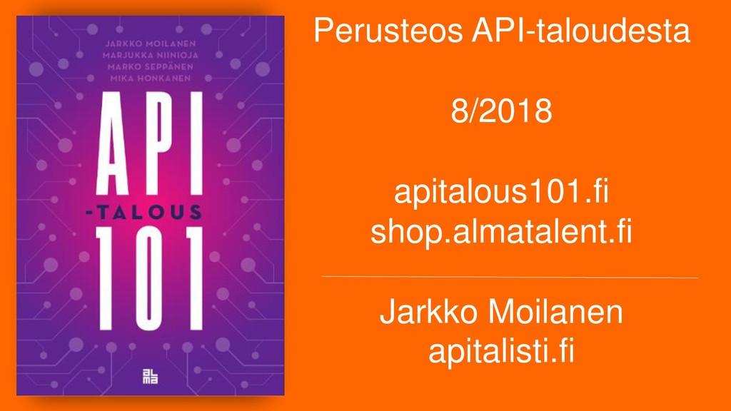 Perusteos API-taloudesta 8/2018 apitalous101.fi...