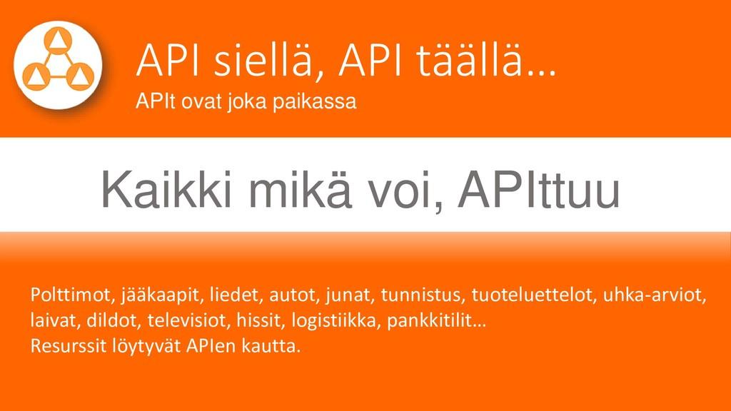 API siellä, API täällä… APIt ovat joka paikassa...