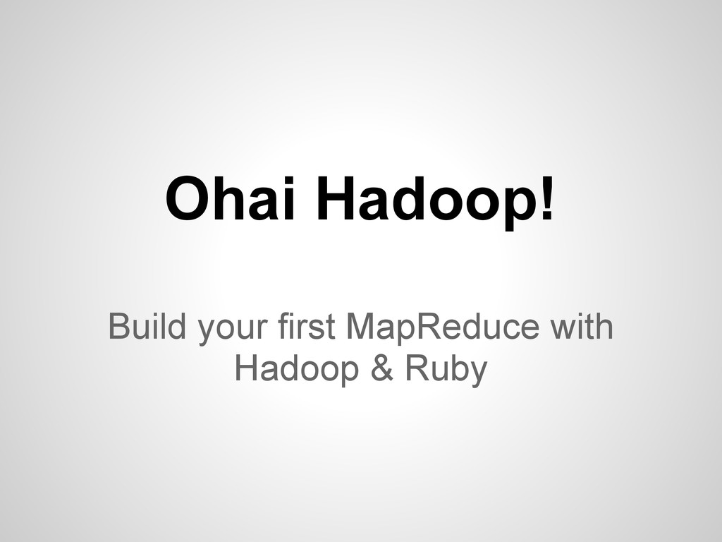 Ohai Hadoop! Build your first MapReduce with Ha...