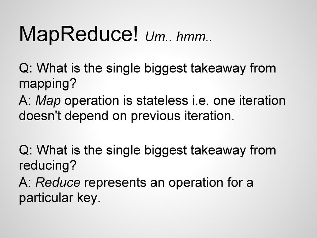 MapReduce! Um.. hmm.. Q: What is the single big...