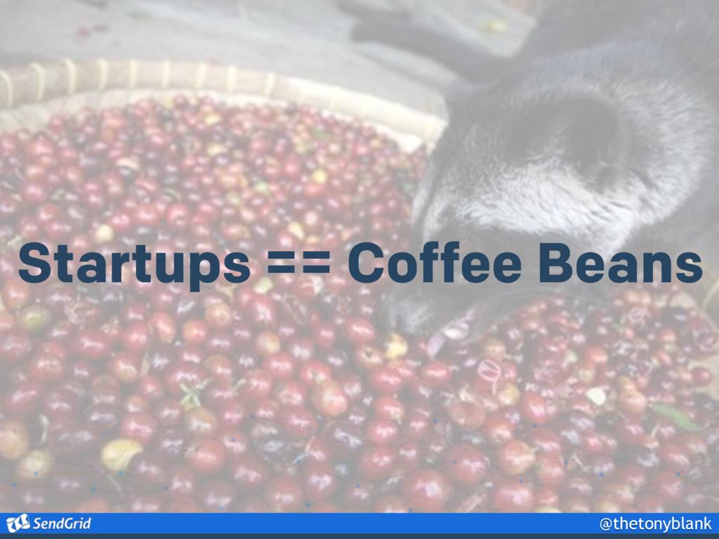 @thetonyblank Startups == Coffee Beans