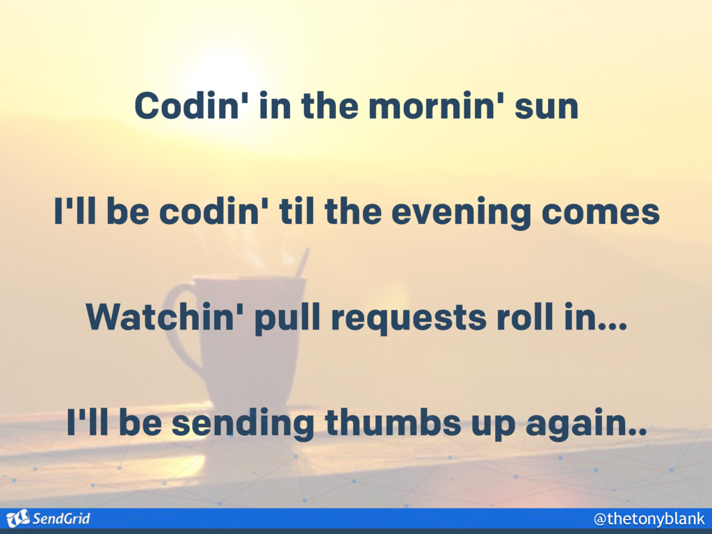 @thetonyblank Codin' in the mornin' sun I'll be...