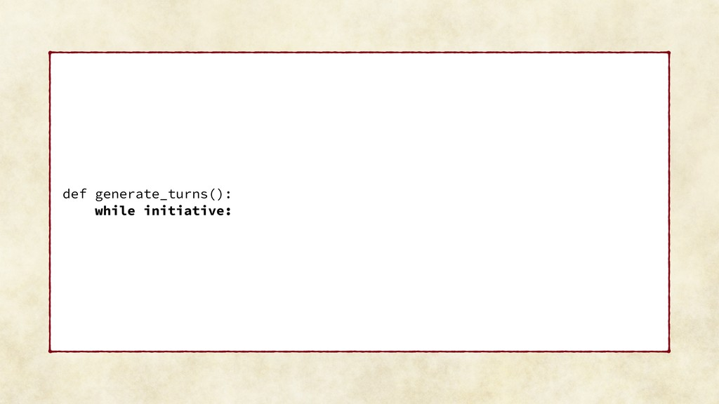 def generate_turns(): while initiative: