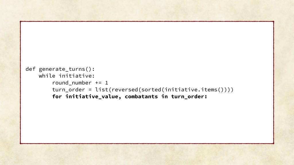 def generate_turns(): while initiative: round_n...