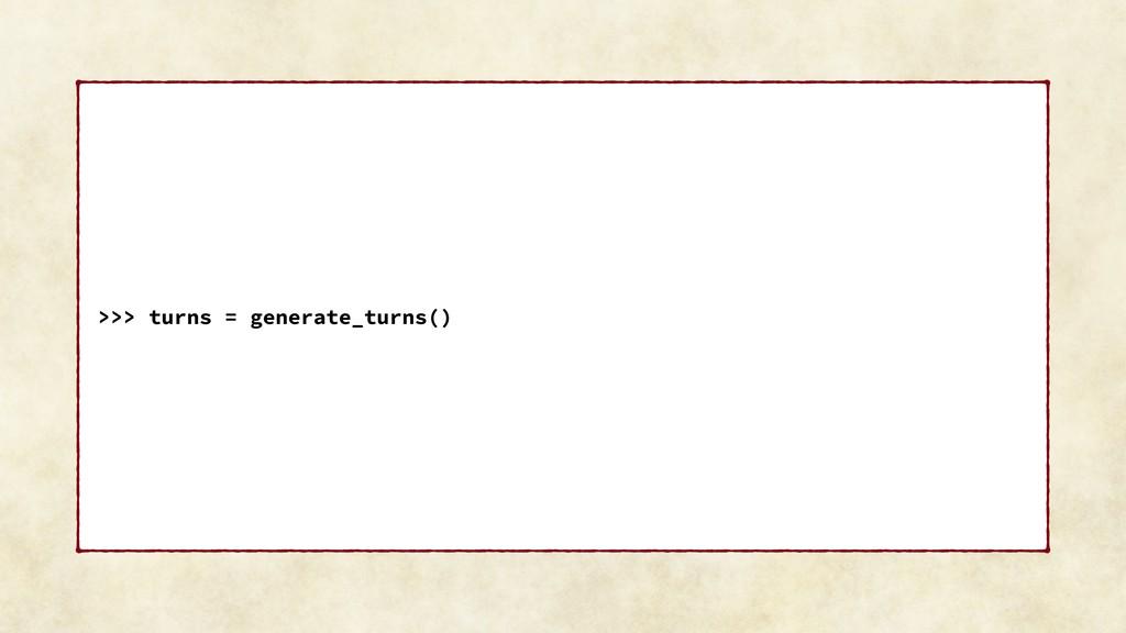 >>> turns = generate_turns()