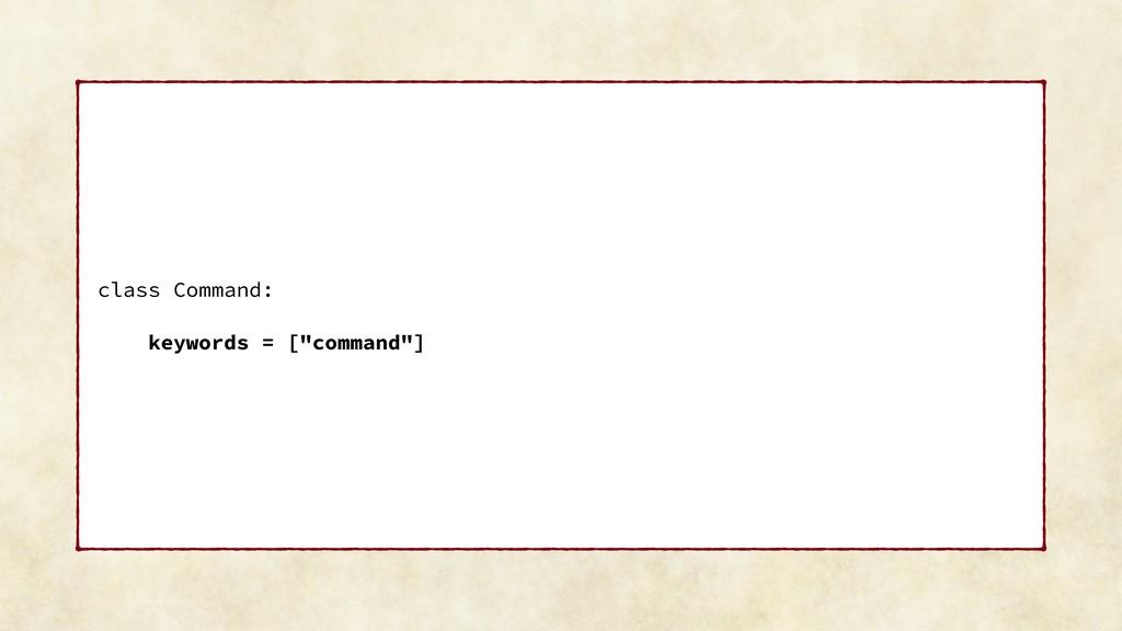 "class Command: keywords = [""command""]"