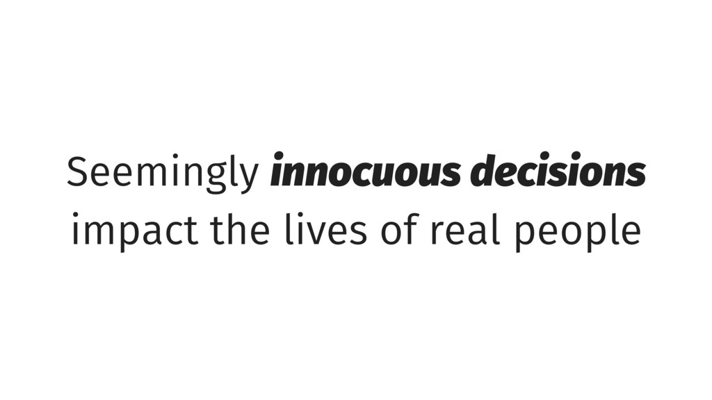 Seemingly innocuous decisions impact the lives ...