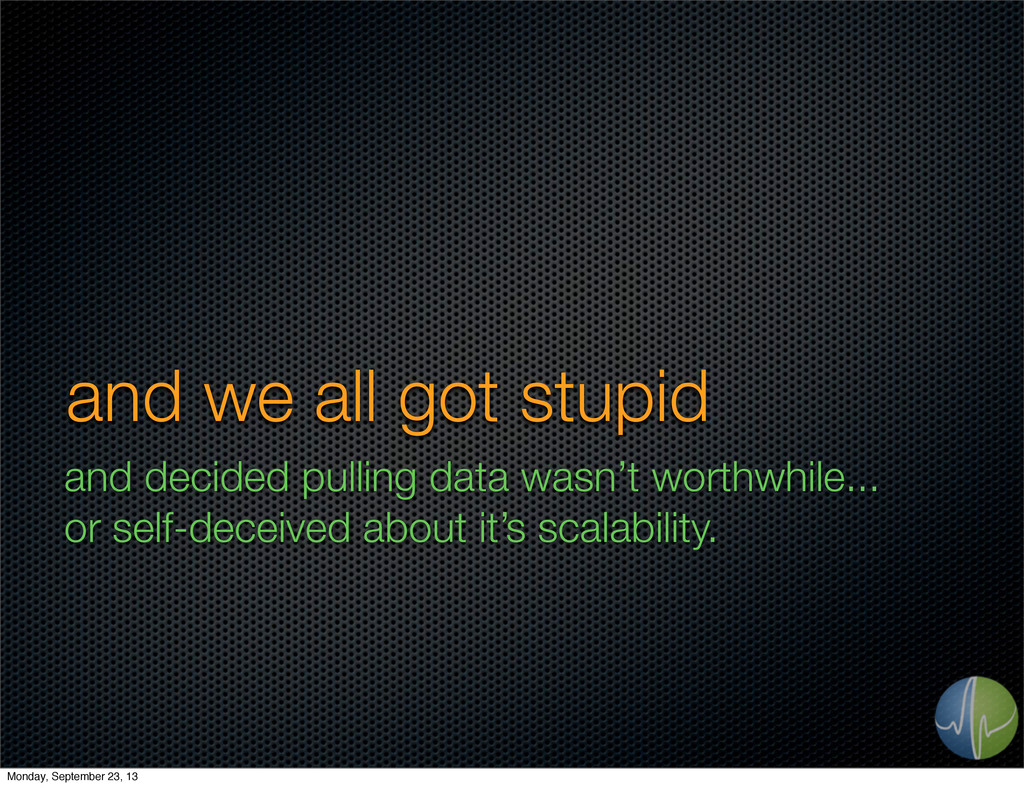 and we all got stupid and decided pulling data ...