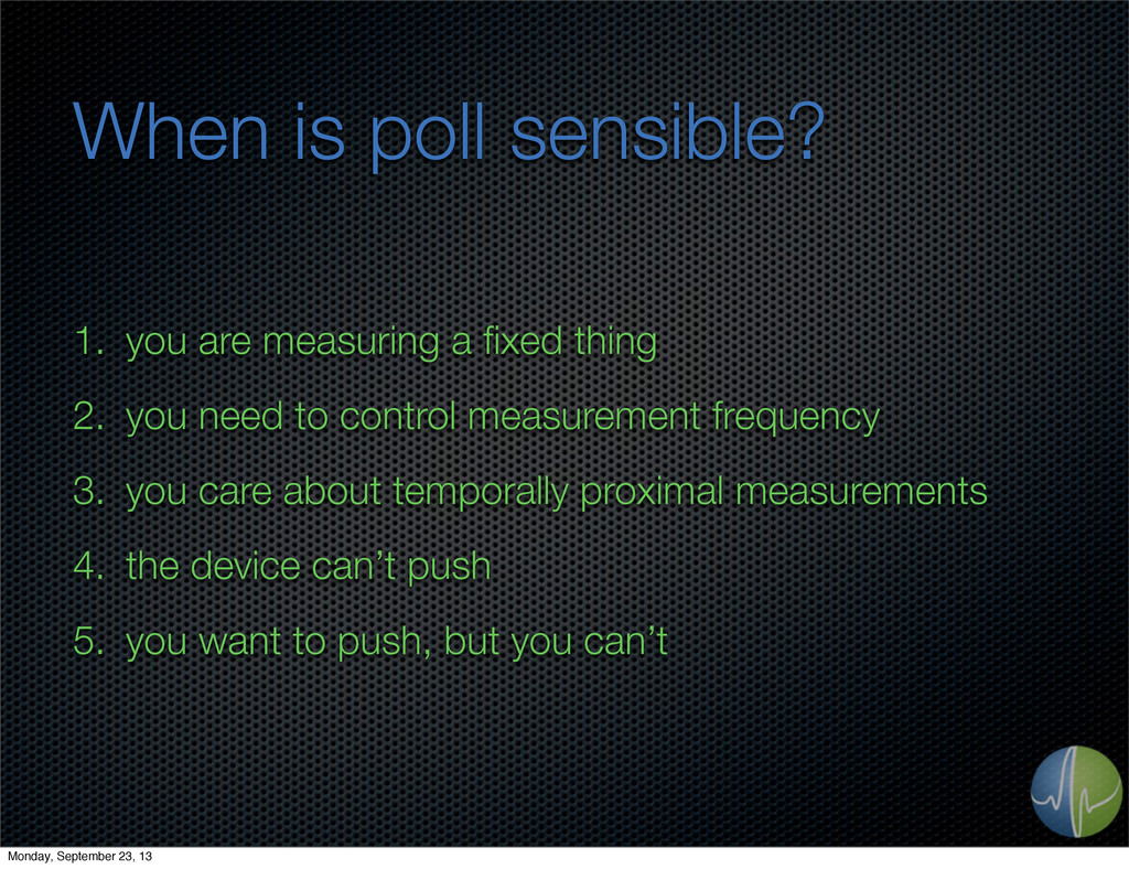 When is poll sensible? 1. you are measuring a fi...