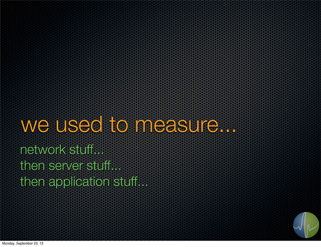 we used to measure... network stuff... then ser...