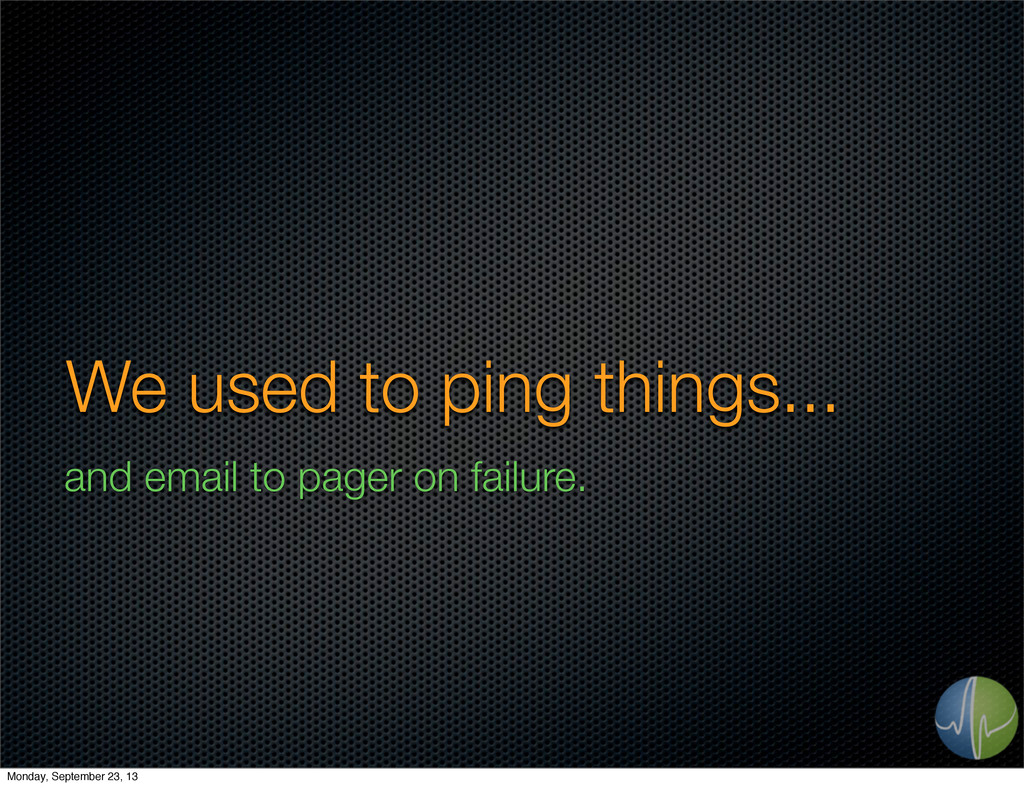 We used to ping things... and email to pager on...