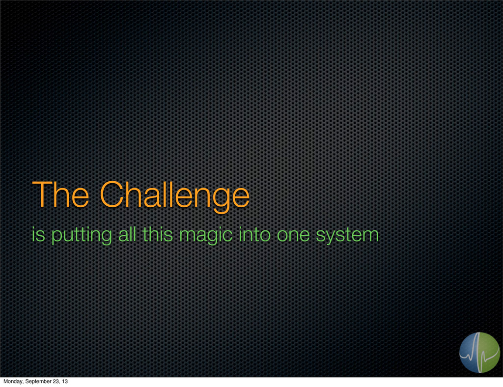 The Challenge is putting all this magic into on...