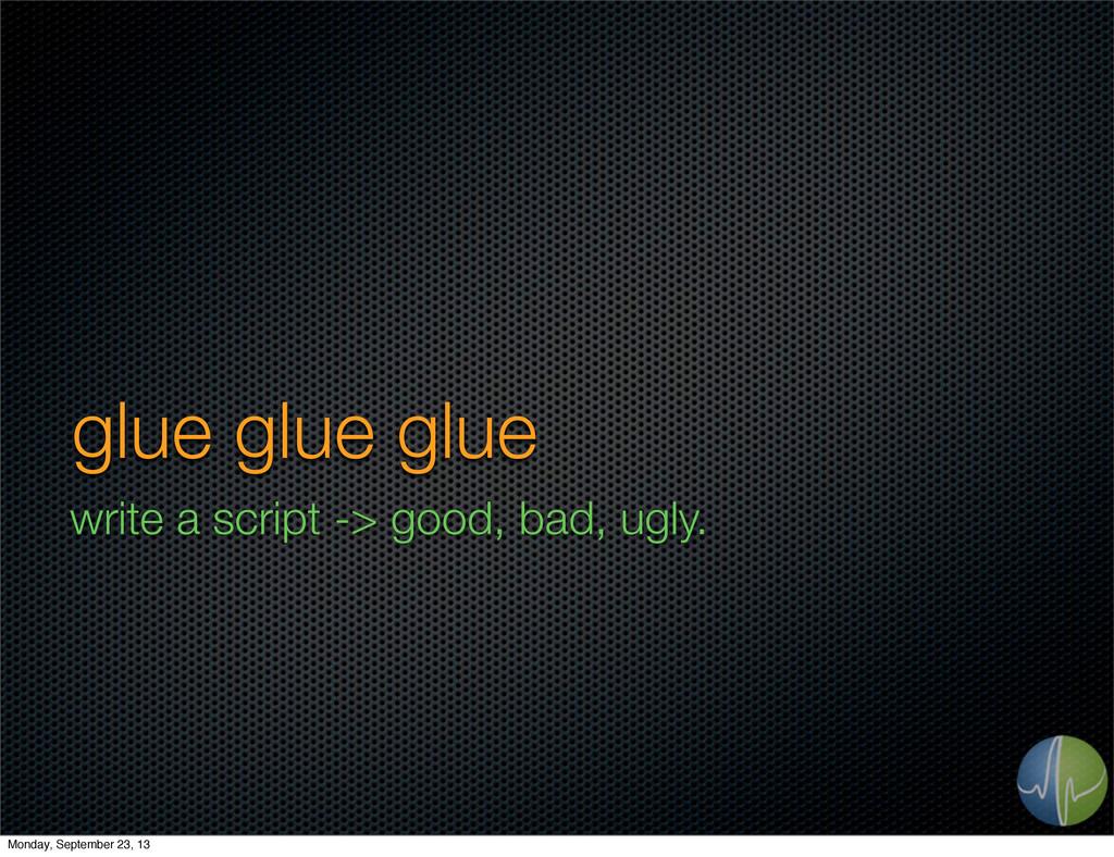 glue glue glue write a script -> good, bad, ugl...