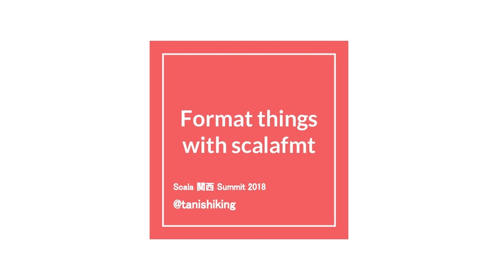 Format things with scalafmt Scala 関西 Summit 201...