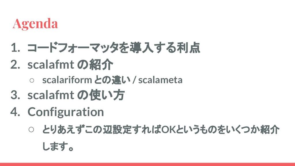 Agenda 1. コードフォーマッタを導入する利点 2. scalafmt の紹介 ○ sc...