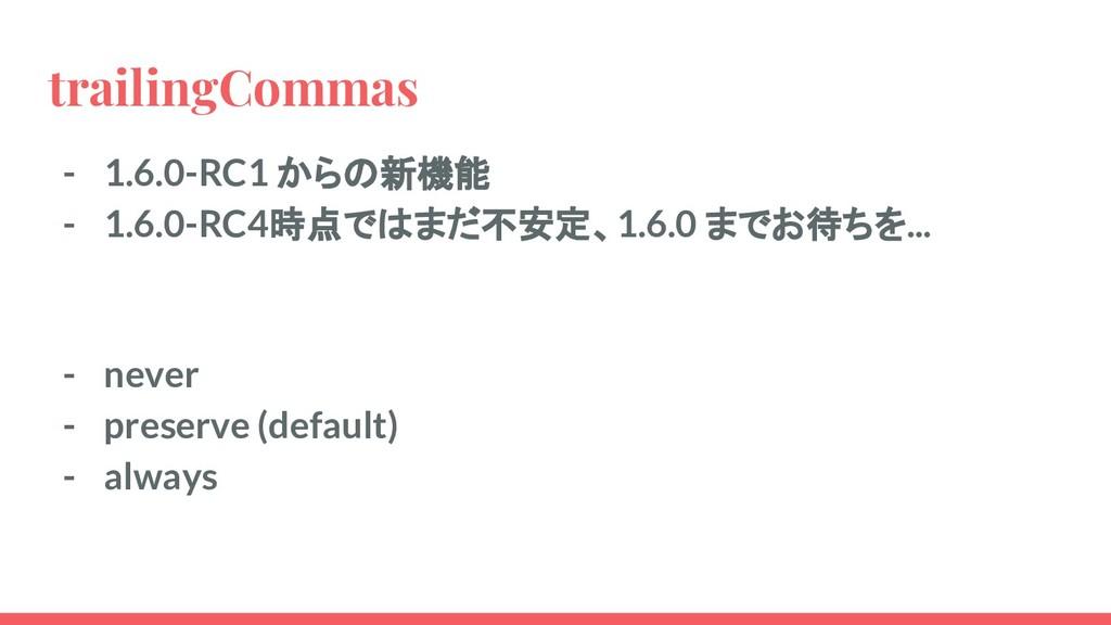 trailingCommas - 1.6.0-RC1 からの新機能 - 1.6.0-RC4時点...