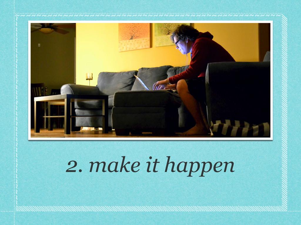 2. make it happen