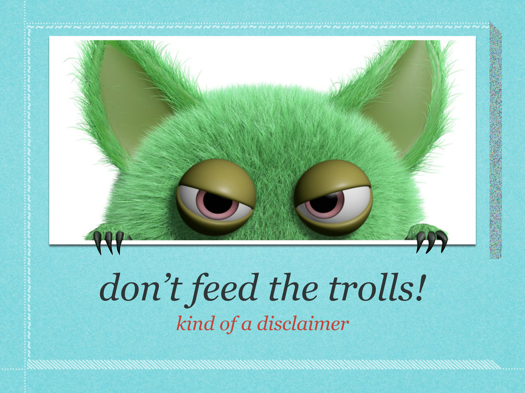 don't feed the trolls! kind of a disclaimer