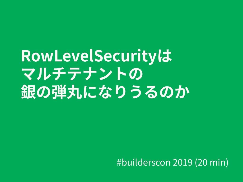 RowLevelSecurityは マルチテナントの 銀の弾丸になりうるのか #builder...