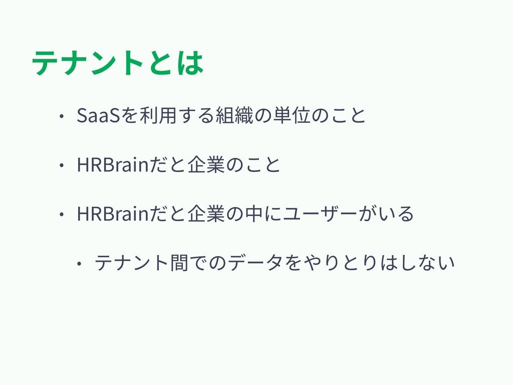 テナントとは • SaaSを利⽤する組織の単位のこと • HRBrainだと企業のこと • H...