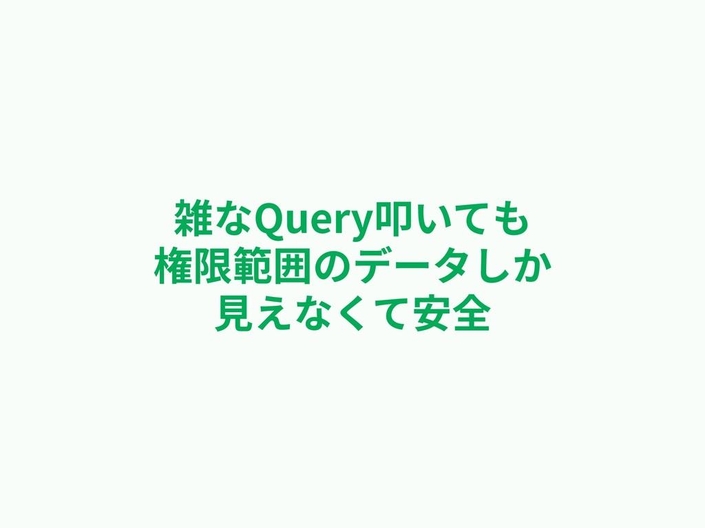 雑なQuery叩いても 権限範囲のデータしか ⾒えなくて安全