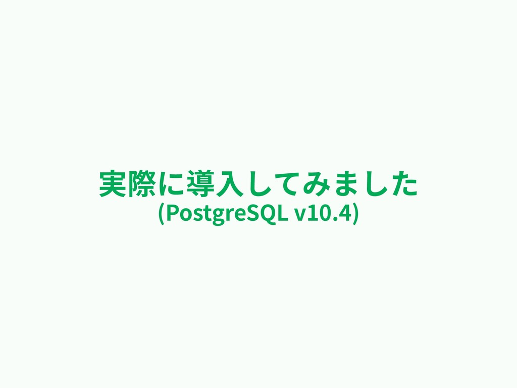 実際に導⼊してみました (PostgreSQL v10.4)