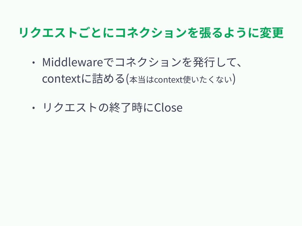 リクエストごとにコネクションを張るように変更 • Middlewareでコネクションを発⾏して...