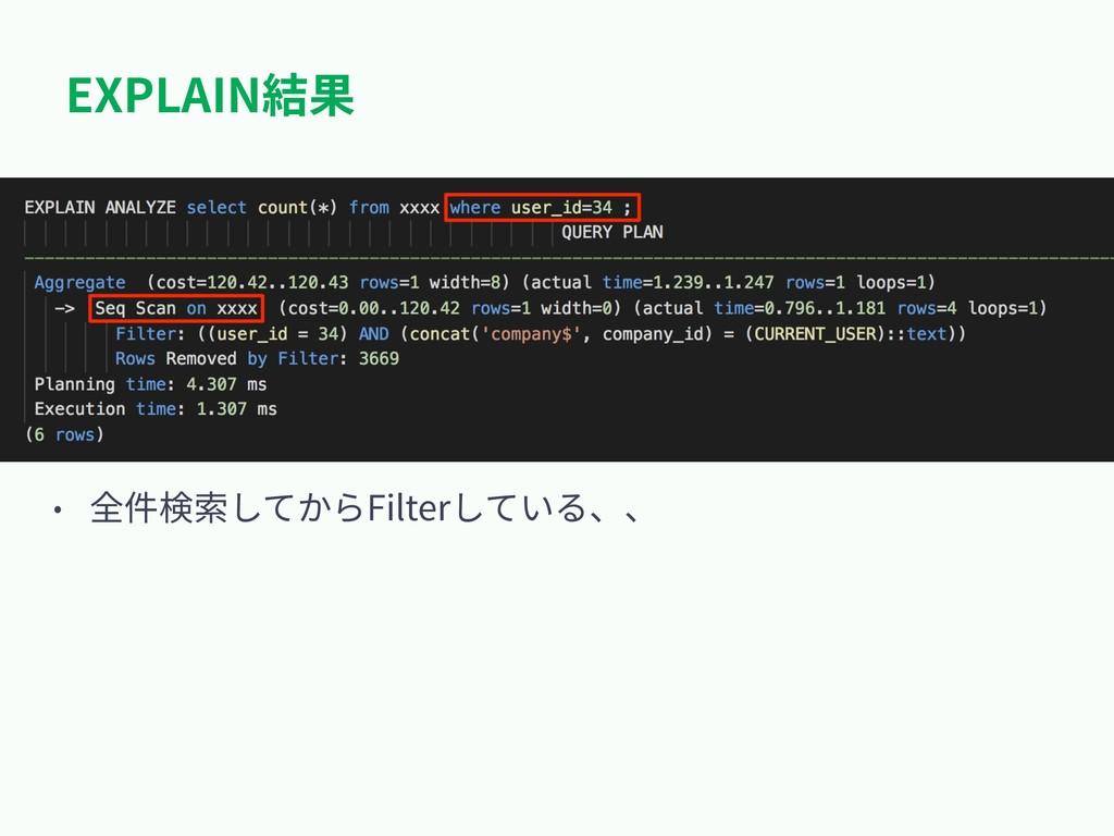 EXPLAIN結果 • 全件検索してからFilterしている、、